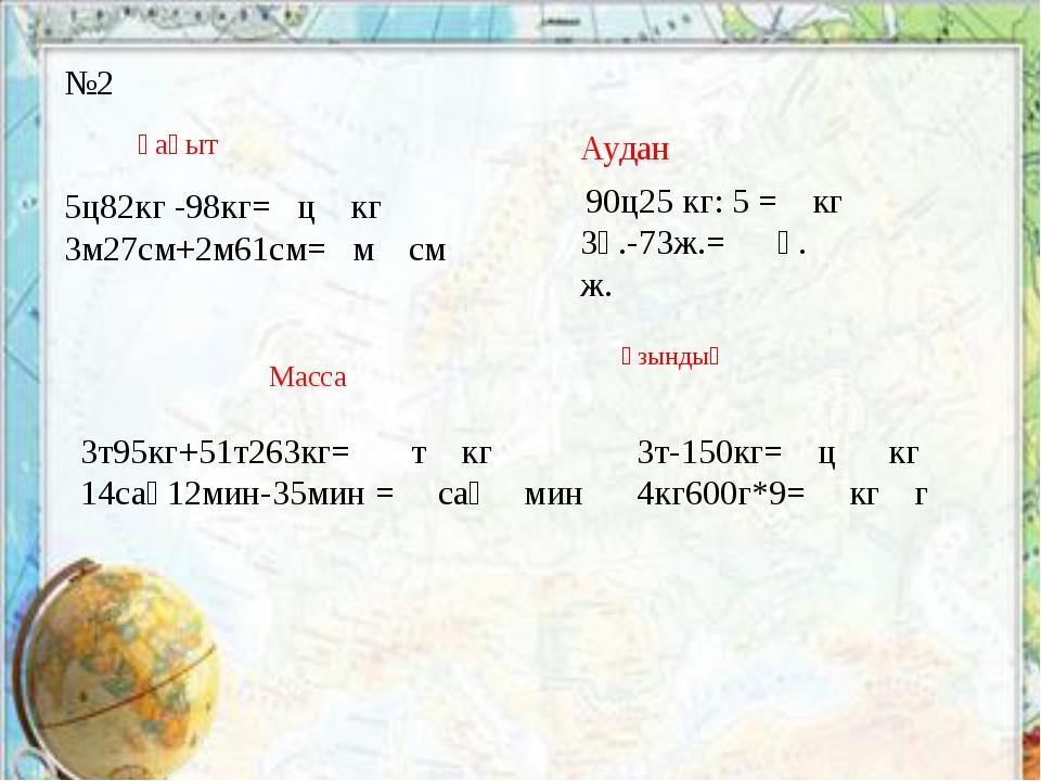 №2 5ц82кг -98кг= ц кг 3м27см+2м61см= м см Ұақыт Масса 3т95кг+51т263кг= т кг 1...