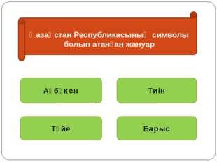 Қазақстан Республикасының символы болып атанған жануар Ақбөкен Тиін Түйе Барыс