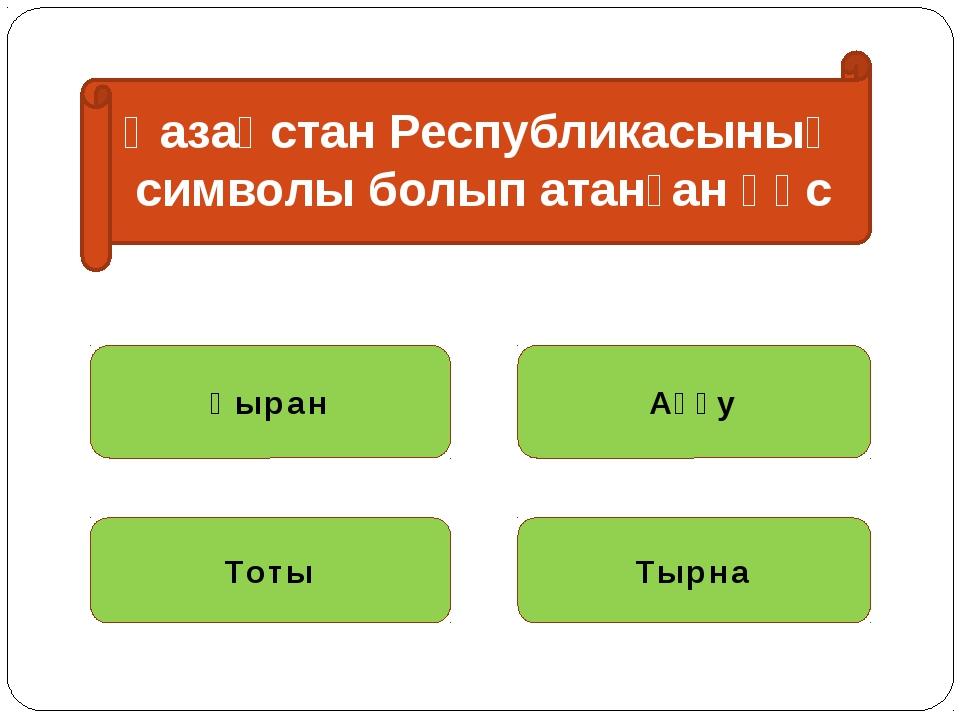 Қазақстан Республикасының символы болып атанған құс Қыран Аққу Тоты Тырна
