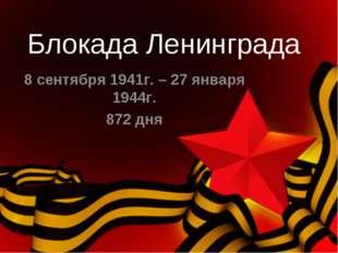 Блокада Ленинграда 8 сентября 1941г. – 27 января 1944г. 872 дня