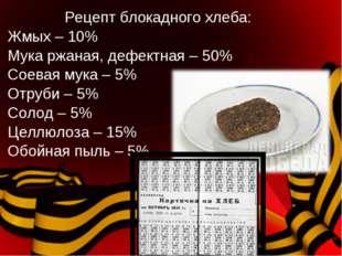 Рецепт блокадного хлеба: Жмых – 10% Мука ржаная, дефектная – 50% Соевая мука