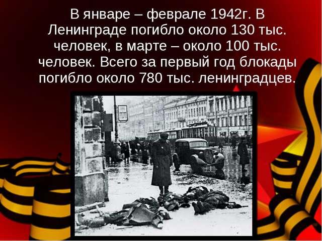 В январе – феврале 1942г. В Ленинграде погибло около 130 тыс. человек, в март...