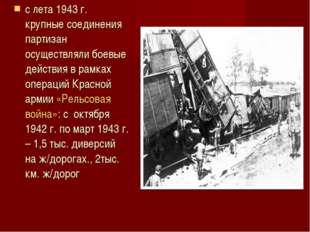 с лета 1943 г. крупные соединения партизан осуществляли боевые действия в рам