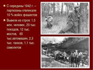 С середины 1942 г. – партизаны отвлекали 10 % войск фашистов Вывели из строя: