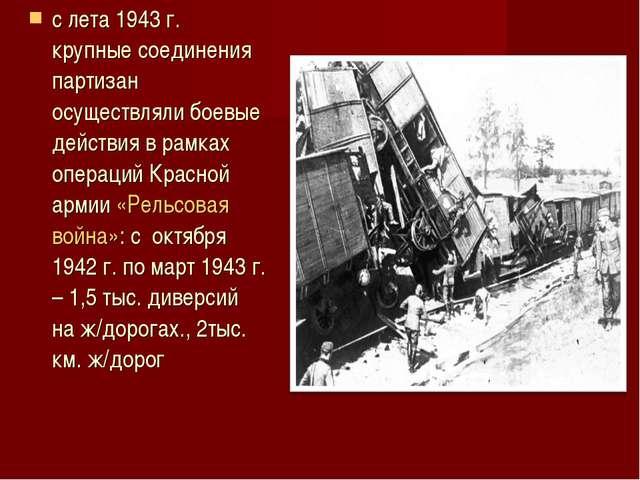 с лета 1943 г. крупные соединения партизан осуществляли боевые действия в рам...