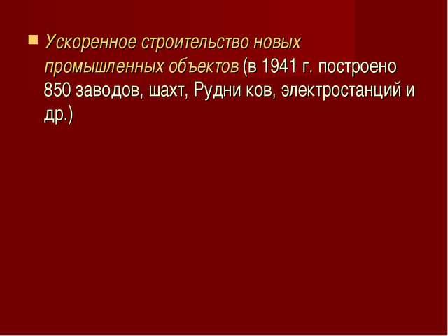 Ускоренное строительство новых промышленных объектов (в 1941 г. построено 850...