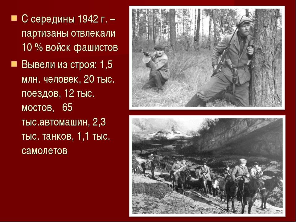 С середины 1942 г. – партизаны отвлекали 10 % войск фашистов Вывели из строя:...
