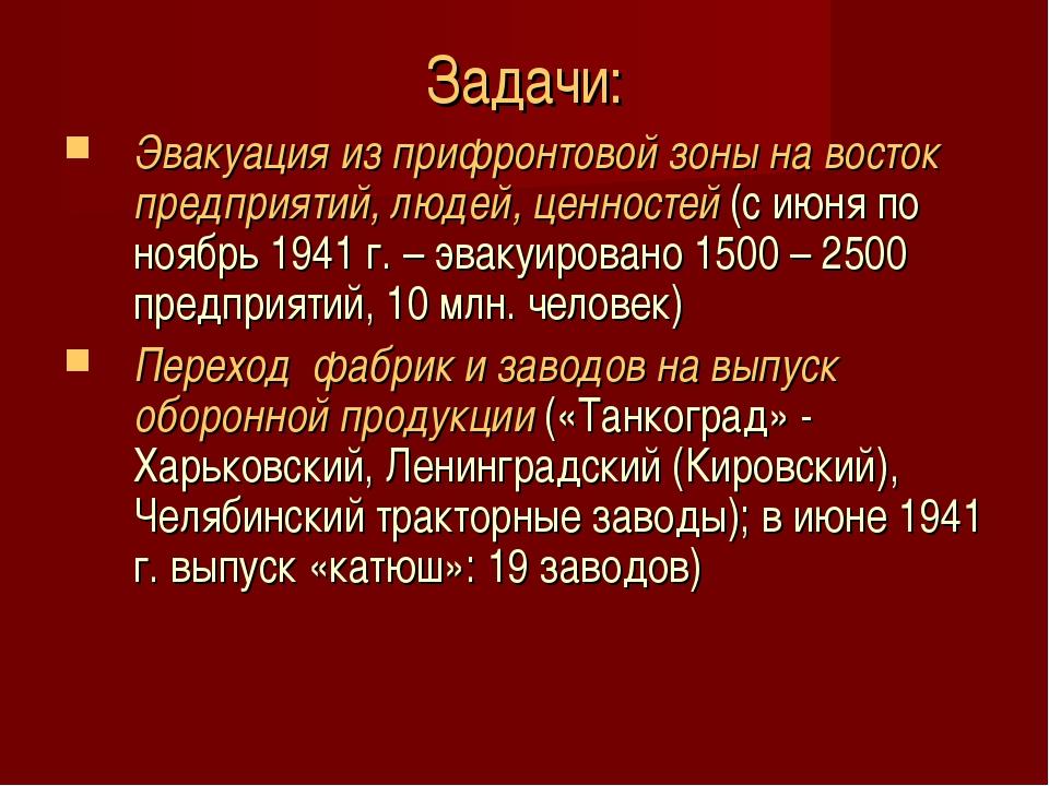 Задачи: Эвакуация из прифронтовой зоны на восток предприятий, людей, ценносте...