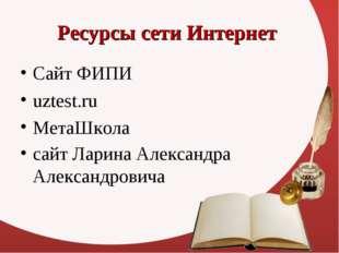 Ресурсы сети Интернет Сайт ФИПИ uztest.ru МетаШкола сайт Ларина Александра Ал