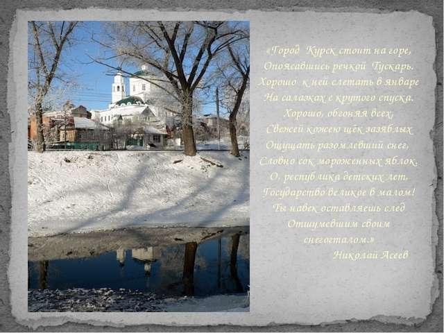 «Город Курск стоит на горе, Опоясавшись речкой Тускарь. Хорошо к ней слетать...