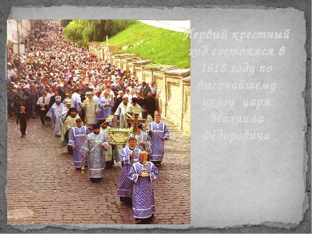 Первый крестный ход состоялся в 1618 году по высочайшему указу царя Михаила Ф...