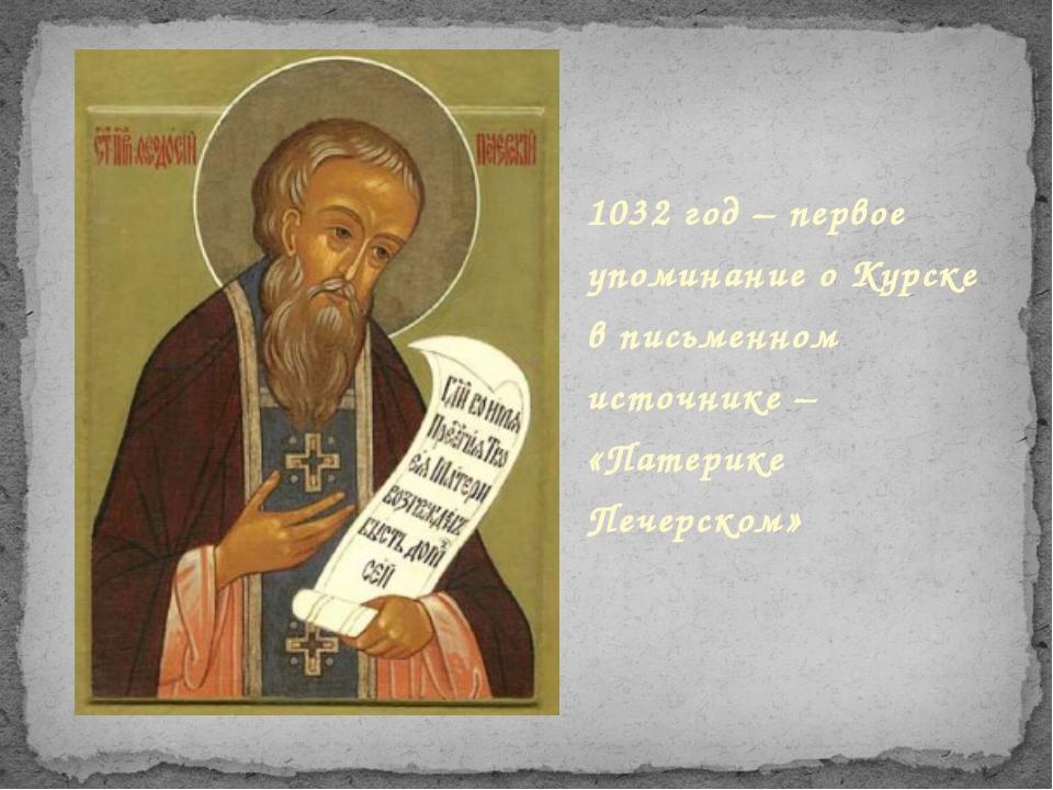 1032 год – первое упоминание о Курске в письменном источнике – «Патерике Печ...