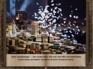 Урок литературы – это искусство, ибо оно способно воспитывать юную душу, увл