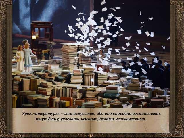 Урок литературы – это искусство, ибо оно способно воспитывать юную душу, увл...