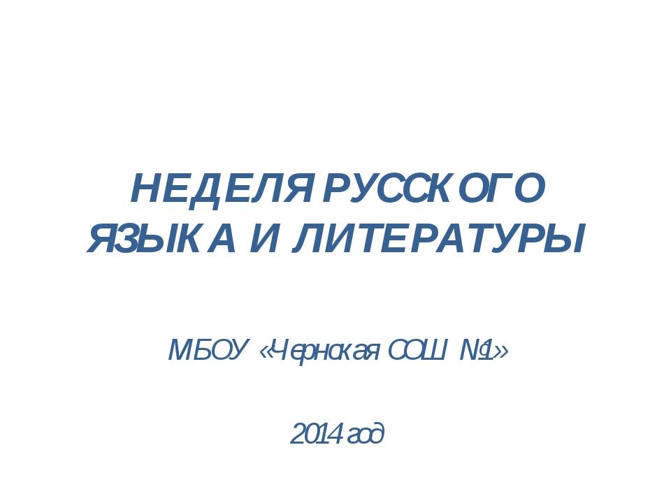 НЕДЕЛЯ РУССКОГО ЯЗЫКА И ЛИТЕРАТУРЫ МБОУ «Чернская СОШ №1» 2014 год