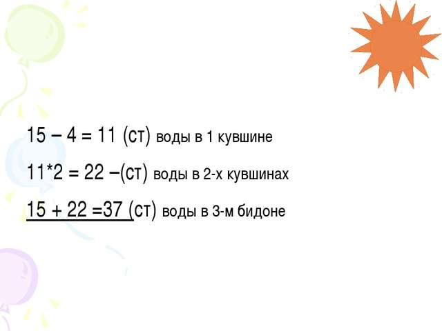 15 – 4 = 11 (ст) воды в 1 кувшине 11*2 = 22 –(ст) воды в 2-х кувшинах 15 + 22...