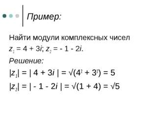 Пример: Найти модули комплексных чисел z1 = 4 + 3i; z2 = - 1 - 2i. Решение: |