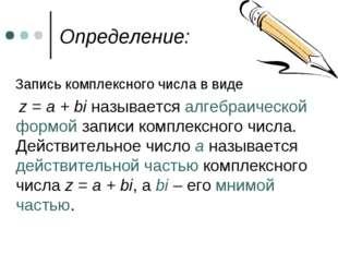 Определение: Запись комплексного числа в виде z = a + bi называется алгебраич