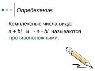Определение: Комплексные числа вида: a + bi и - a - bi называются противополо