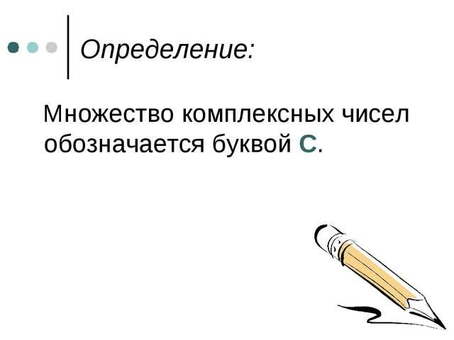 Определение: Множество комплексных чисел обозначается буквой С.