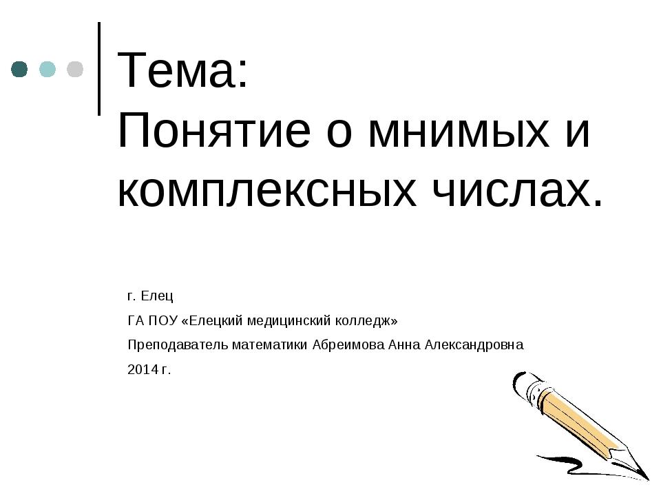 Тема: Понятие о мнимых и комплексных числах. г. Елец ГА ПОУ «Елецкий медицинс...