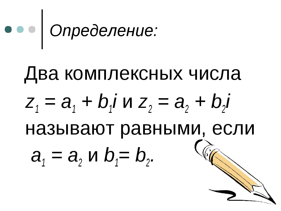 Определение: Два комплексных числа z1 = a1 + b1i и z2 = a2 + b2i называют рав...