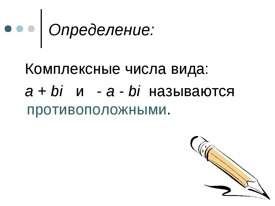 Определение: Комплексные числа вида: a + bi и - a - bi называются противополо...