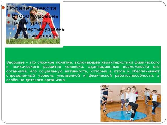 Здоровье – это сложное понятие, включающее характеристики физического и психи...