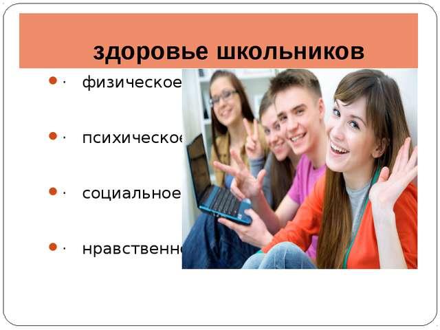 здоровье школьников · физическое; · психическое; · социальное; · нравственное.