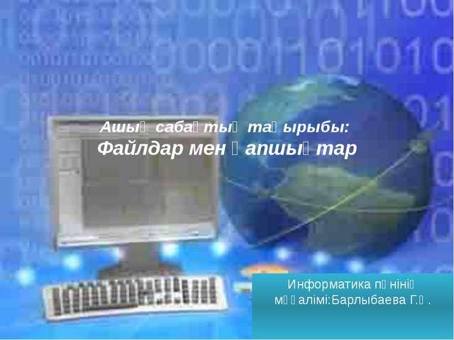 Ашық сабақтың тақырыбы: Файлдар мен қапшықтар Информатика пәнінің мұғалімі:Ба...