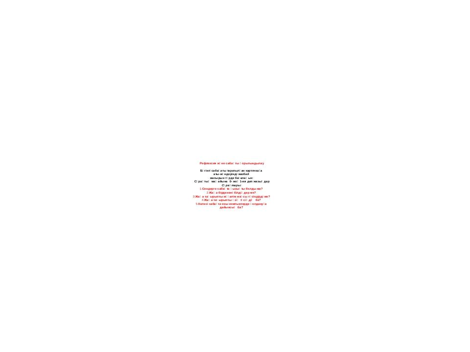 Рефлексия және сабақты қорытындылау Бүгінгі сабақаты таратылған карточкаға ат...
