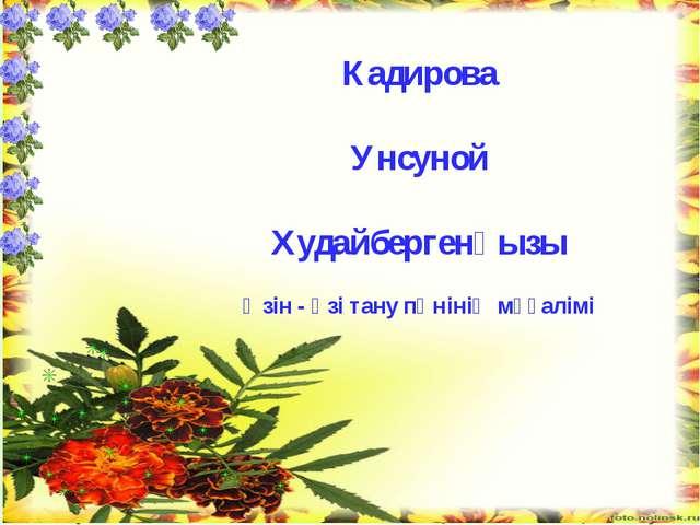 Кадирова Унсуной Худайбергенқызы Өзін - өзі тану пәнінің мұғалімі