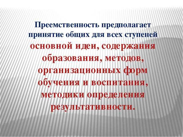 Преемственность предполагает принятие общих для всех ступеней основной идеи,...