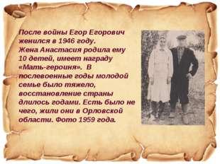 После войны Егор Егорович женился в 1946 году. Жена Анастасия родила ему 10 д