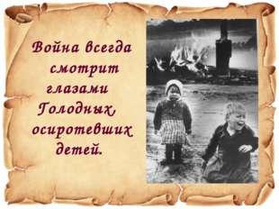 Война всегда смотрит глазами Голодных, осиротевших детей.