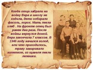 Когда отца забрали на войну Вера в школу не ходила, дети собирали фасоль, гор