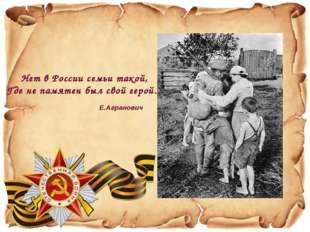 Нет в России семьи такой, Где не памятен был свой герой… Е.Агранович