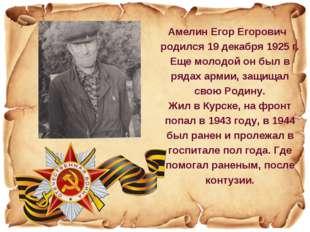 Амелин Егор Егорович родился 19 декабря 1925 г. Еще молодой он был в рядах ар