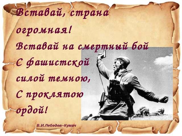 Вставай, страна огромная! Вставай на смертный бой С фашистской силой темною,...