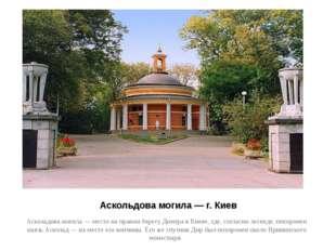 Аскольдова могила — г. Киев Аскольдова могила — место на правом берегу Днепра