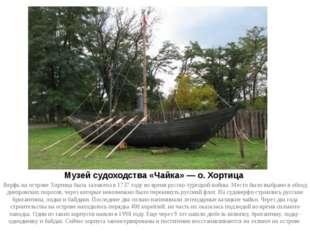 Музей судоходства «Чайка» — о. Хортица Верфь на острове Хортица была заложена