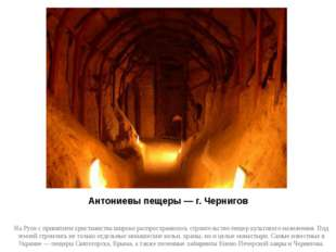 Антониевы пещеры — г. Чернигов На Руси с принятием христианства широко распро
