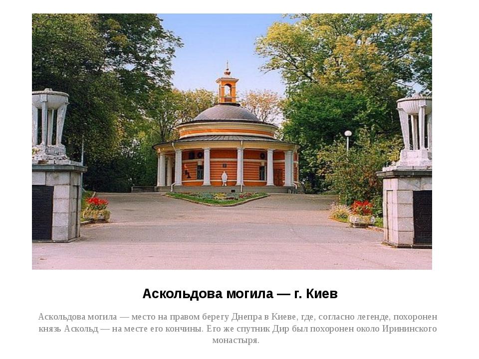 Аскольдова могила — г. Киев Аскольдова могила — место на правом берегу Днепра...