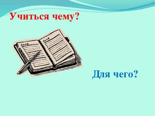 Учиться чему? Для чего?