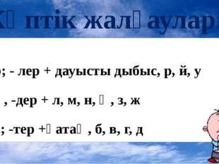Көптік жалғаулар: -лар; - лер + дауысты дыбыс, р, й, у -дар , -дер + л, м, н,