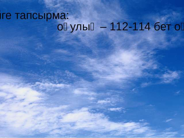Үйге тапсырма: оқулық – 112-114 бет оқу