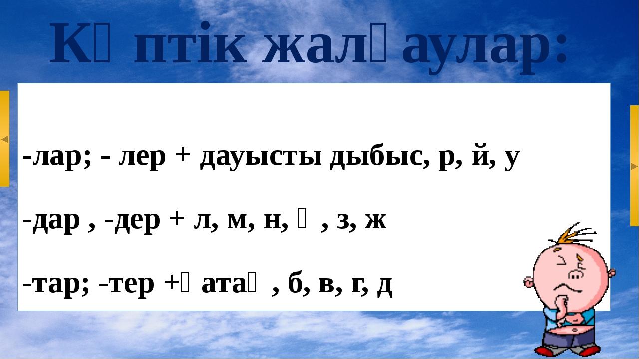 Көптік жалғаулар: -лар; - лер + дауысты дыбыс, р, й, у -дар , -дер + л, м, н,...
