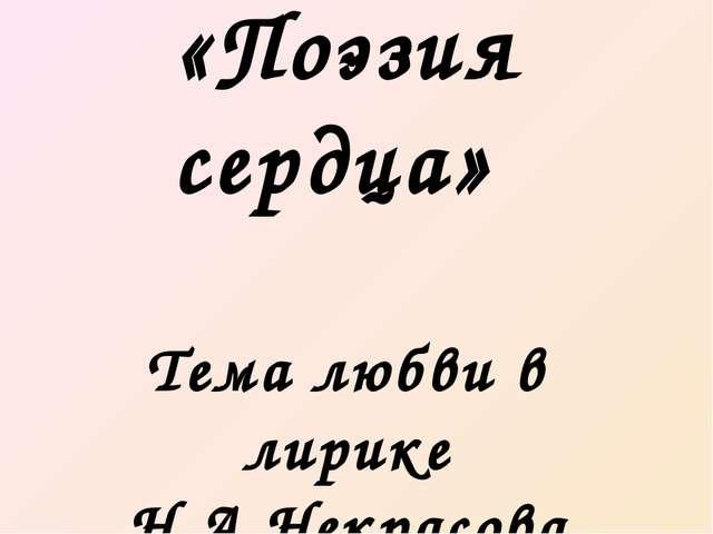«Поэзия сердца» Тема любви в лирике Н.А.Некрасова