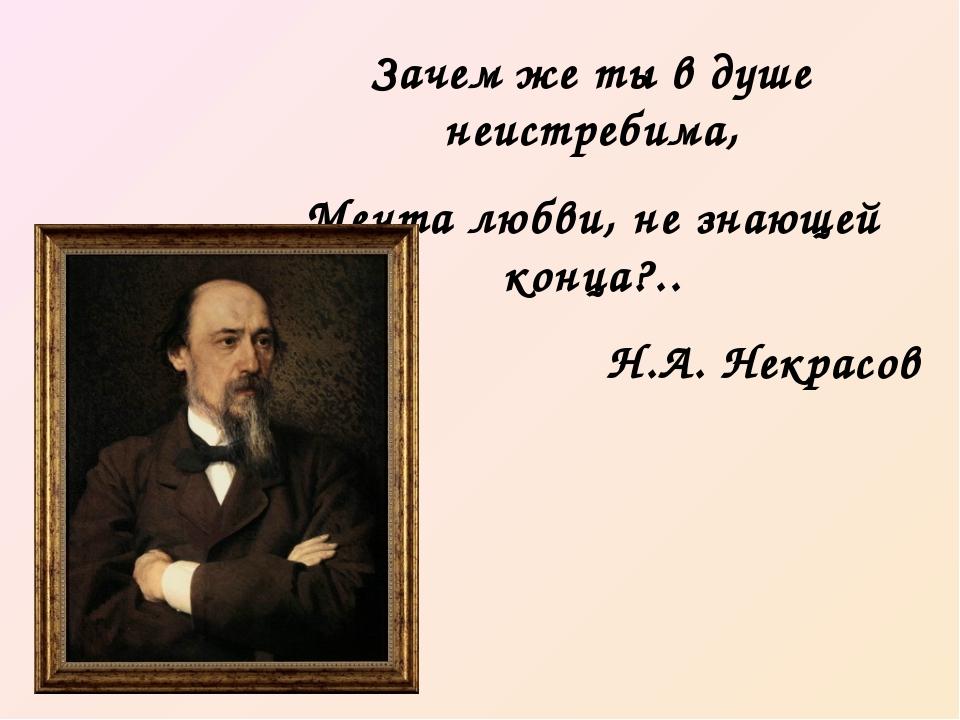 Зачем же ты в душе неистребима, Мечта любви, не знающей конца?.. Н.А. Некрасов
