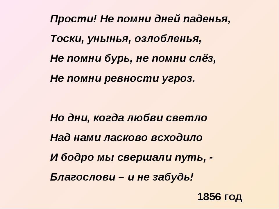 Прости! Не помни дней паденья, Тоски, унынья, озлобленья, Не помни бурь, не п...